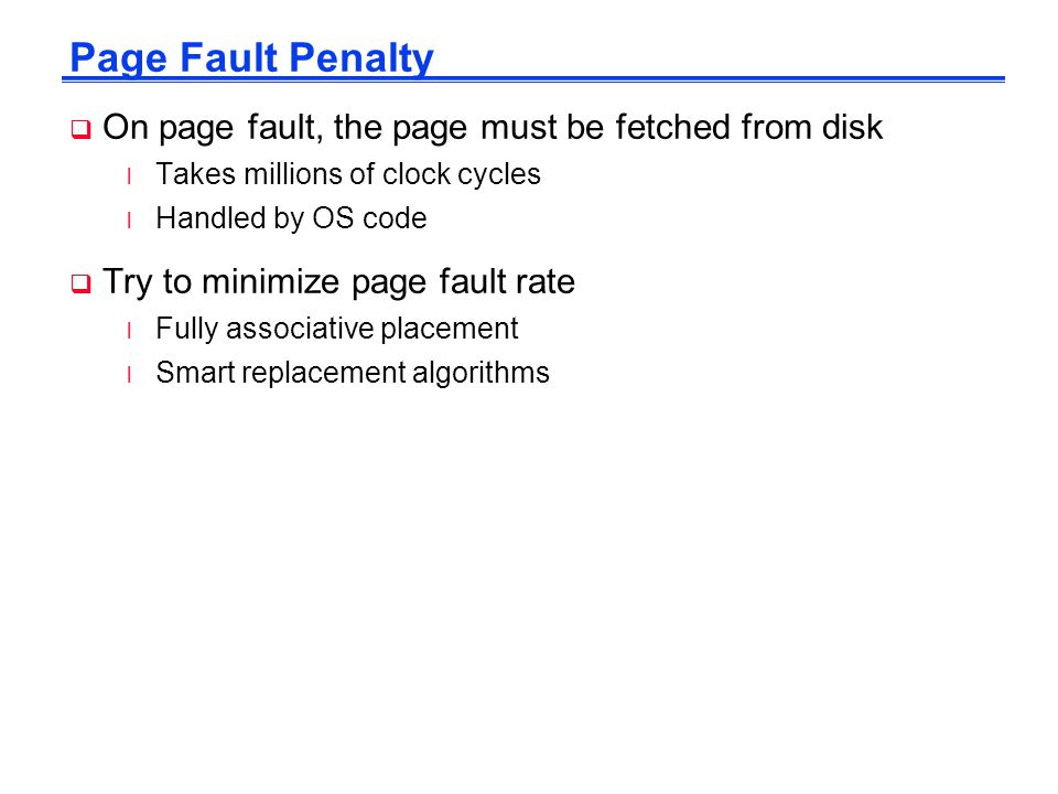 Page Fault Penalty  On page fault, the page must be fetched from disk l Takes millions of clock cycles l Handled by OS code  Try to minimize page fa