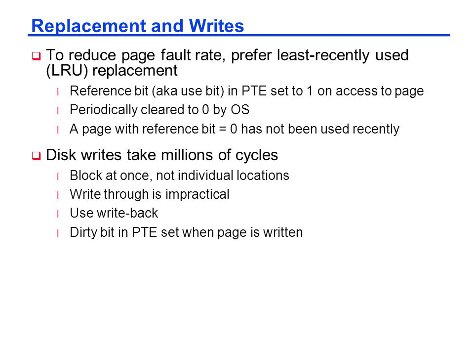 Replacement and Writes  To reduce page fault rate, prefer least-recently used (LRU) replacement l Reference bit (aka use bit) in PTE set to 1 on access to page l Periodically cleared to 0 by OS l A page with reference bit = 0 has not been used recently  Disk writes take millions of cycles l Block at once, not individual locations l Write through is impractical l Use write-back l Dirty bit in PTE set when page is written