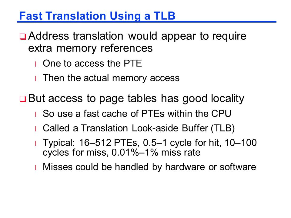 Fast Translation Using a TLB  Address translation would appear to require extra memory references l One to access the PTE l Then the actual memory ac