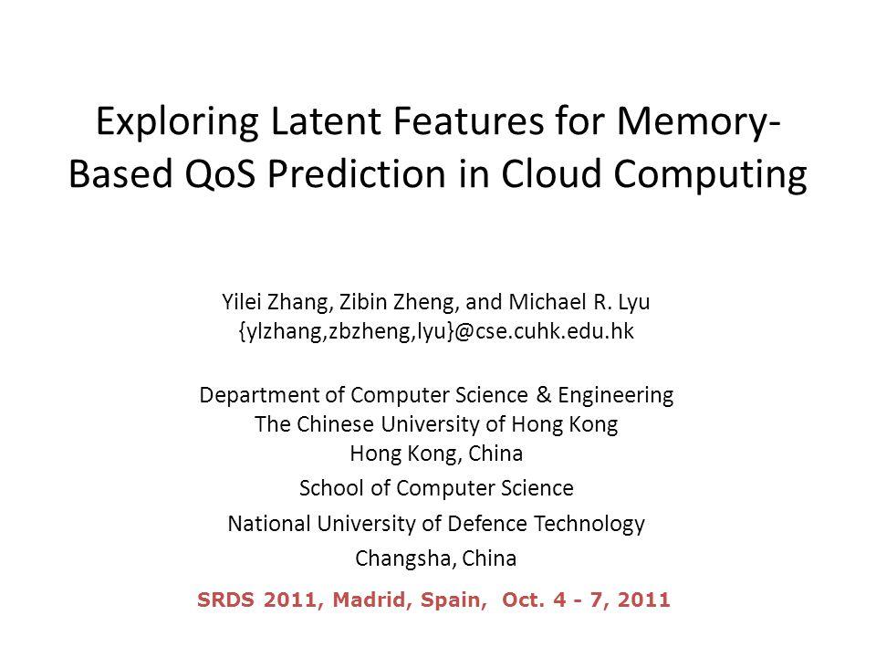 Exploring Latent Features for Memory- Based QoS Prediction in Cloud Computing Yilei Zhang, Zibin Zheng, and Michael R. Lyu {ylzhang,zbzheng,lyu}@cse.c