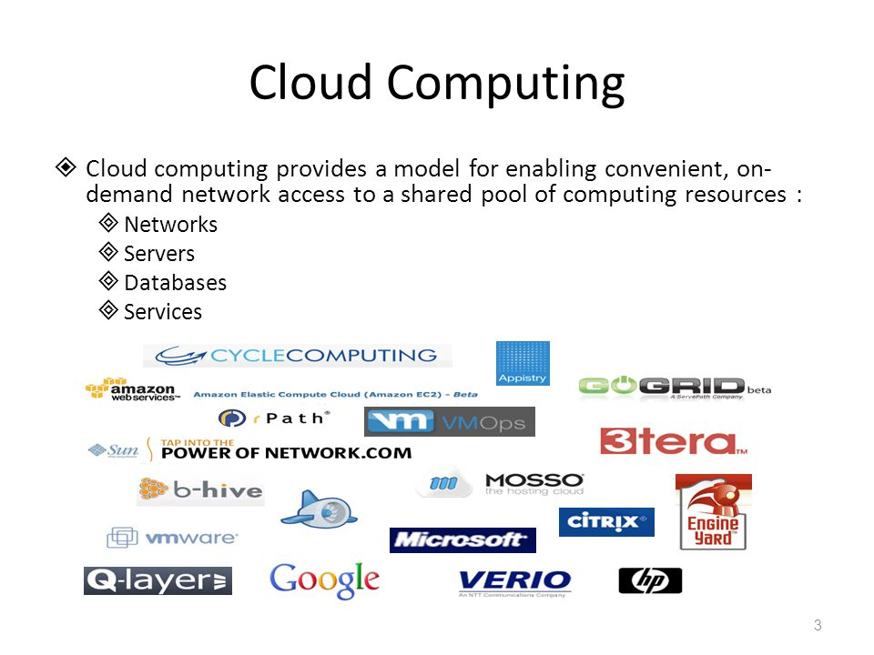 Cloud Computing  Cloud computing provides a model for enabling convenient, on- demand network access to a shared pool of computing resources :  Networks  Servers  Databases  Services 3