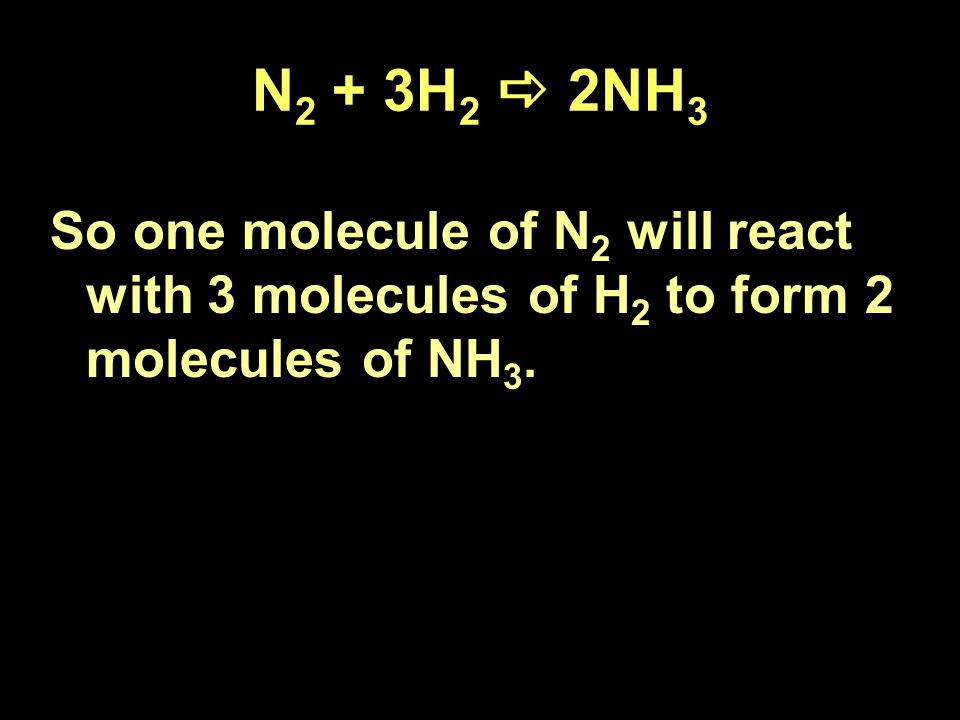N 2 + 3H 2  2NH 3 So one molecule of N 2 will react with 3 molecules of H 2 to form 2 molecules of NH 3.