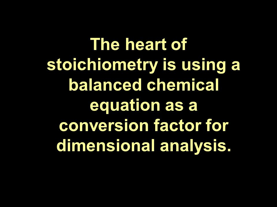 The heart of stoichiometry is using a balanced chemical equation as a conversion factor for dimensional analysis.