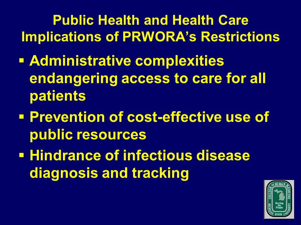 Public Health and Health Care Implications of PRWORA's Restrictions  Administrative complexities endangering access to care for all patients  Prevention of cost-effective use of public resources  Hindrance of infectious disease diagnosis and tracking