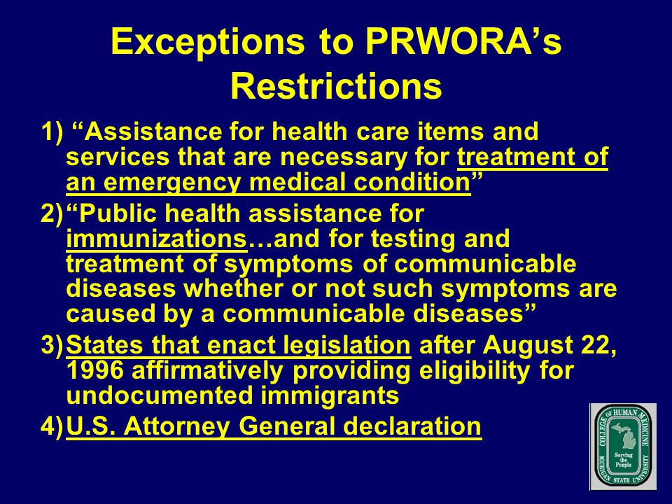 Exceptions to PRWORA's Restrictions 1) Assistance for health care items and services that are necessary for treatment of an emergency medical condition 2) Public health assistance for immunizations…and for testing and treatment of symptoms of communicable diseases whether or not such symptoms are caused by a communicable diseases 3)States that enact legislation after August 22, 1996 affirmatively providing eligibility for undocumented immigrants 4)U.S.