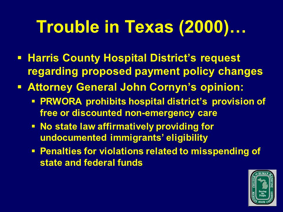 Trouble in Texas (2000)…  Harris County Hospital District's request regarding proposed payment policy changes  Attorney General John Cornyn's opinion:  PRWORA prohibits hospital district's provision of free or discounted non-emergency care  No state law affirmatively providing for undocumented immigrants' eligibility  Penalties for violations related to misspending of state and federal funds