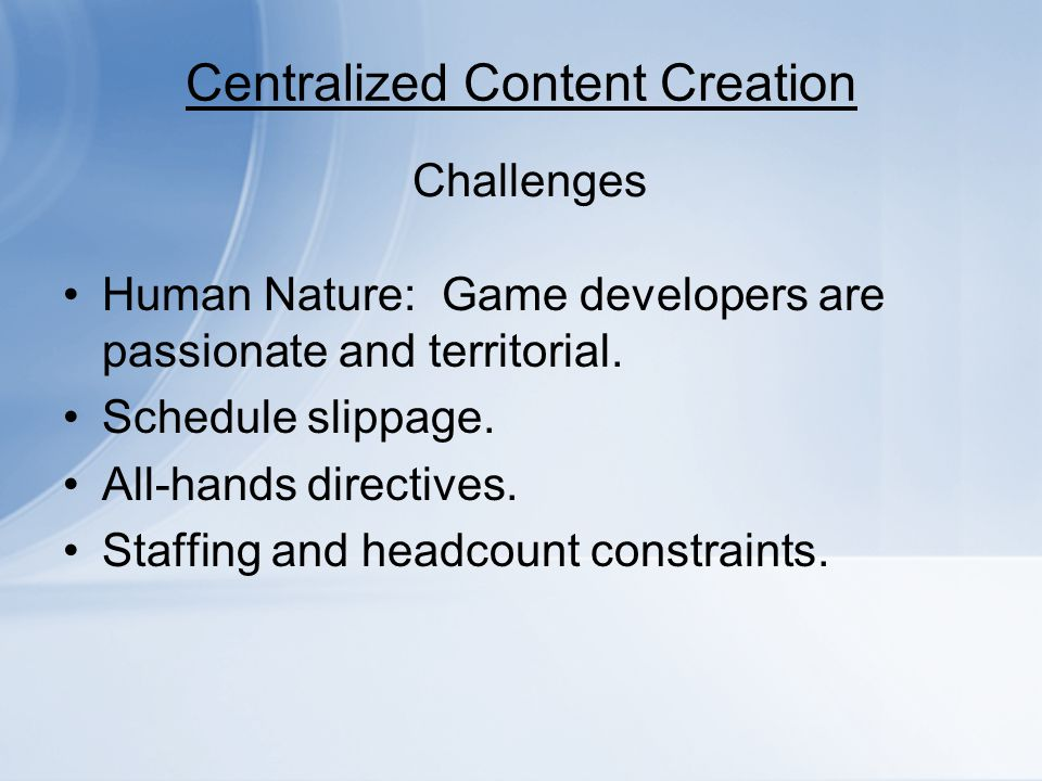 Centralized Content Creation Human Nature: Game developers are passionate and territorial. Schedule slippage. All-hands directives. Staffing and headc