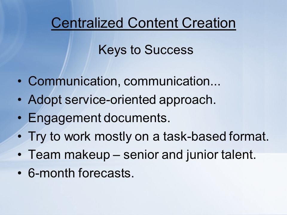 Centralized Content Creation Communication, communication... Adopt service-oriented approach. Engagement documents. Try to work mostly on a task-based