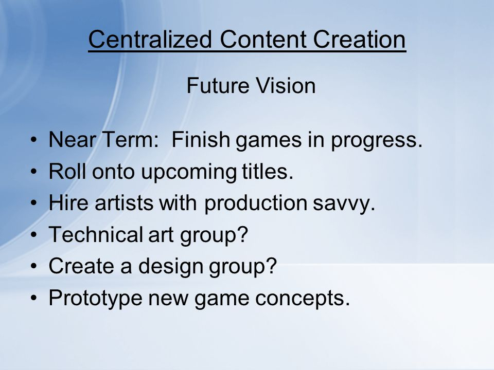 Centralized Content Creation Near Term: Finish games in progress. Roll onto upcoming titles. Hire artists with production savvy. Technical art group?