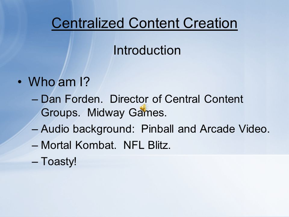 Centralized Content Creation Who am I? –Dan Forden. Director of Central Content Groups. Midway Games. –Audio background: Pinball and Arcade Video. –Mo