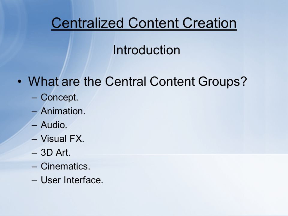 Centralized Content Creation What are the Central Content Groups? –Concept. –Animation. –Audio. –Visual FX. –3D Art. –Cinematics. –User Interface. Int