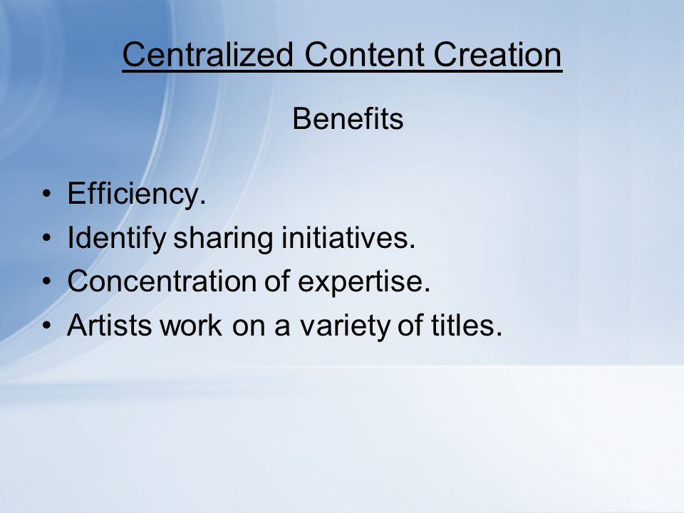 Centralized Content Creation Efficiency. Identify sharing initiatives. Concentration of expertise. Artists work on a variety of titles. Benefits