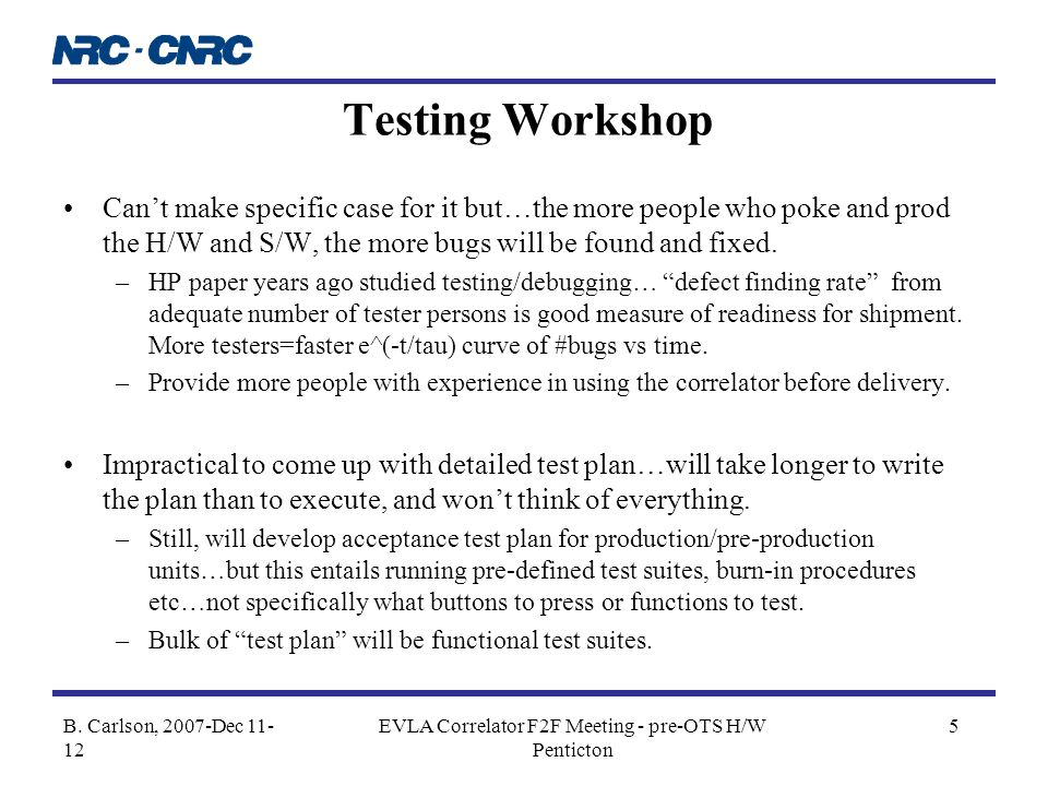 B. Carlson, 2007-Dec 11- 12 EVLA Correlator F2F Meeting - pre-OTS H/W Penticton 5 Testing Workshop Can't make specific case for it but…the more people