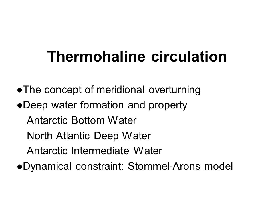 Thermohaline circulation ●The concept of meridional overturning ●Deep water formation and property Antarctic Bottom Water North Atlantic Deep Water Antarctic Intermediate Water ●Dynamical constraint: Stommel-Arons model