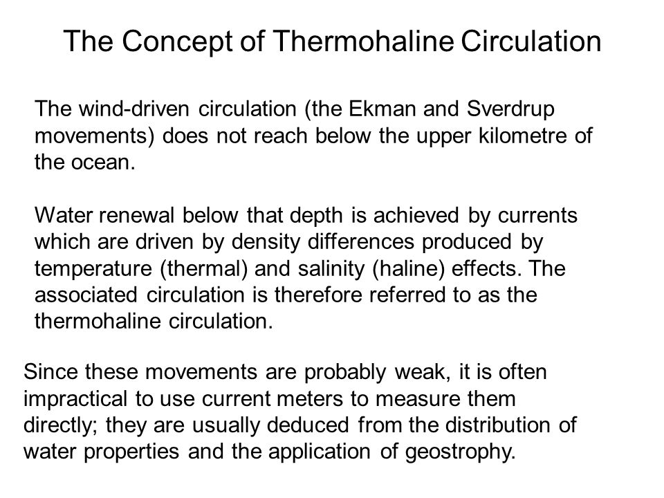 The Concept of Thermohaline Circulation The wind-driven circulation (the Ekman and Sverdrup movements) does not reach below the upper kilometre of the ocean.