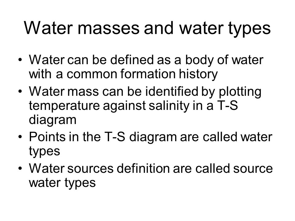 Water masses and water types Water can be defined as a body of water with a common formation history Water mass can be identified by plotting temperature against salinity in a T-S diagram Points in the T-S diagram are called water types Water sources definition are called source water types