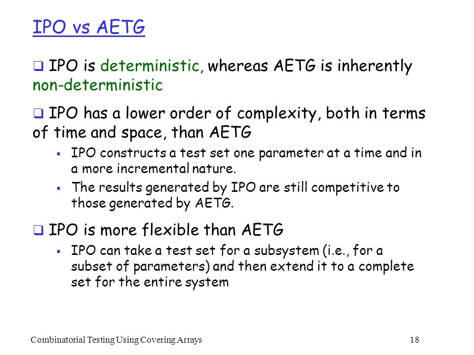Combinatorial Testing Using Covering Arrays 18 IPO vs AETG  IPO is deterministic, whereas AETG is inherently non-deterministic  IPO has a lower order of complexity, both in terms of time and space, than AETG  IPO constructs a test set one parameter at a time and in a more incremental nature.
