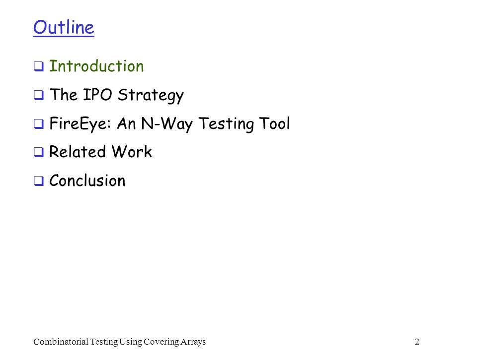 Combinatorial Testing Using Covering Arrays 2 Outline  Introduction  The IPO Strategy  FireEye: An N-Way Testing Tool  Related Work  Conclusion