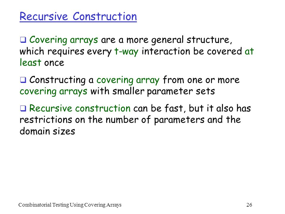 Combinatorial Testing Using Covering Arrays 26 Recursive Construction  Covering arrays are a more general structure, which requires every t-way interaction be covered at least once  Constructing a covering array from one or more covering arrays with smaller parameter sets  Recursive construction can be fast, but it also has restrictions on the number of parameters and the domain sizes