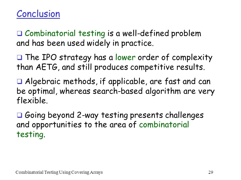 Combinatorial Testing Using Covering Arrays 29 Conclusion  Combinatorial testing is a well-defined problem and has been used widely in practice.
