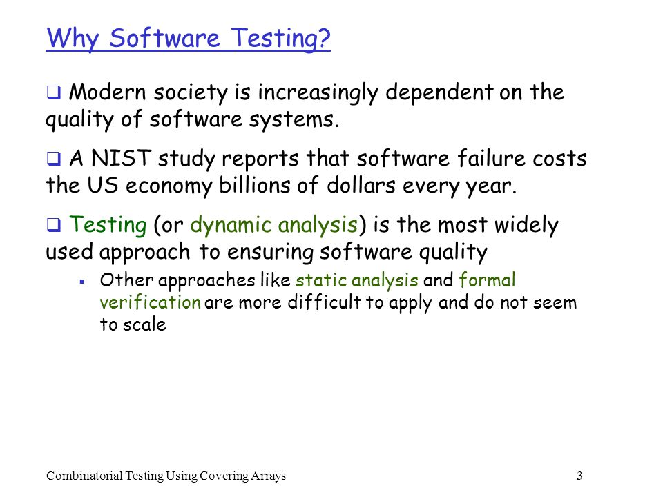 Combinatorial Testing Using Covering Arrays 24 Classification  Search-Based methods that are mainly developed by computer scientists  AETG (from Telcordia), TCG (from JPL/NASA), DDA (from ASU), PairTest  Algebraic methods that are mainly developed by mathematicians  Orthogonal Arrays  Recursive Construction