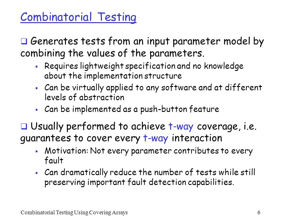 Combinatorial Testing Using Covering Arrays 27 Search-Based vs Algebraic Methods  Search-based methods:  Advantages: no restrictions on the input model, and very flexible, e.g., relatively easier to support parameter relations and constraints  Disadvantages: explicit search takes time, the resulting test sets are not optimal  Algebraic methods:  Advantages: very fast, and often produces optimal results  Disadvantages: limited applicability, difficult to support parameter relations and constraints  The advantages and disadvantages of the two types of methods seem to complement with each other