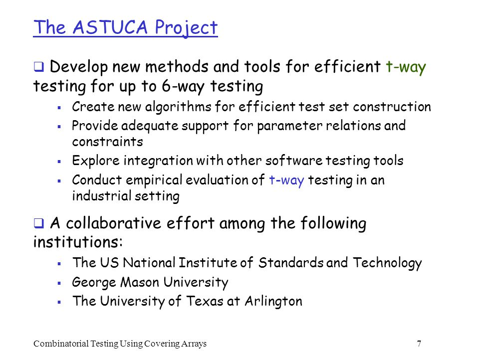 Combinatorial Testing Using Covering Arrays 7 The ASTUCA Project  Develop new methods and tools for efficient t-way testing for up to 6-way testing  Create new algorithms for efficient test set construction  Provide adequate support for parameter relations and constraints  Explore integration with other software testing tools  Conduct empirical evaluation of t-way testing in an industrial setting  A collaborative effort among the following institutions:  The US National Institute of Standards and Technology  George Mason University  The University of Texas at Arlington