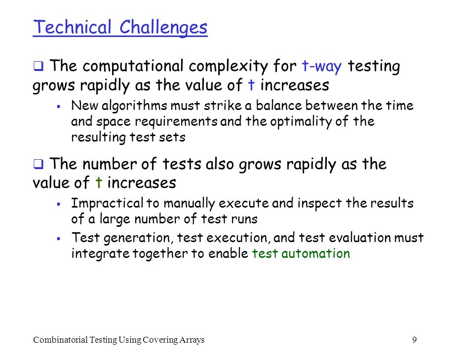 Combinatorial Testing Using Covering Arrays 20 Major Features  Uses Java as the programming language  Relatively easier to program, leading to reduced development time and ease of maintenance  Supports the concept of write-once-run-everywhere  Data structures are carefully designed to optimize the runtime performance  A hierarchical structure is used to manage the possible interactions  Allows an incomplete test set to be extended to a complete one  Add new tests or parameters, if necessary, to achieve t- way coverage