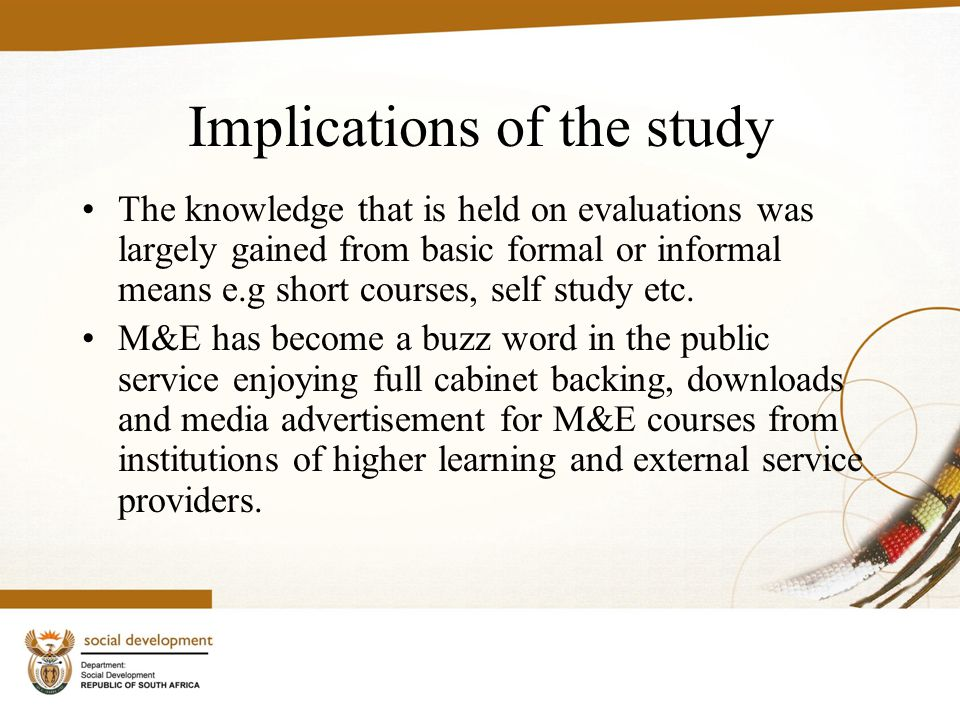 Implications of the study The knowledge that is held on evaluations was largely gained from basic formal or informal means e.g short courses, self study etc.