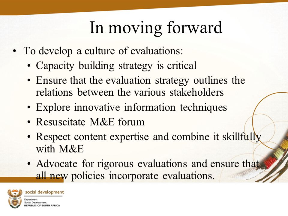In moving forward To develop a culture of evaluations: Capacity building strategy is critical Ensure that the evaluation strategy outlines the relations between the various stakeholders Explore innovative information techniques Resuscitate M&E forum Respect content expertise and combine it skillfully with M&E Advocate for rigorous evaluations and ensure that all new policies incorporate evaluations.