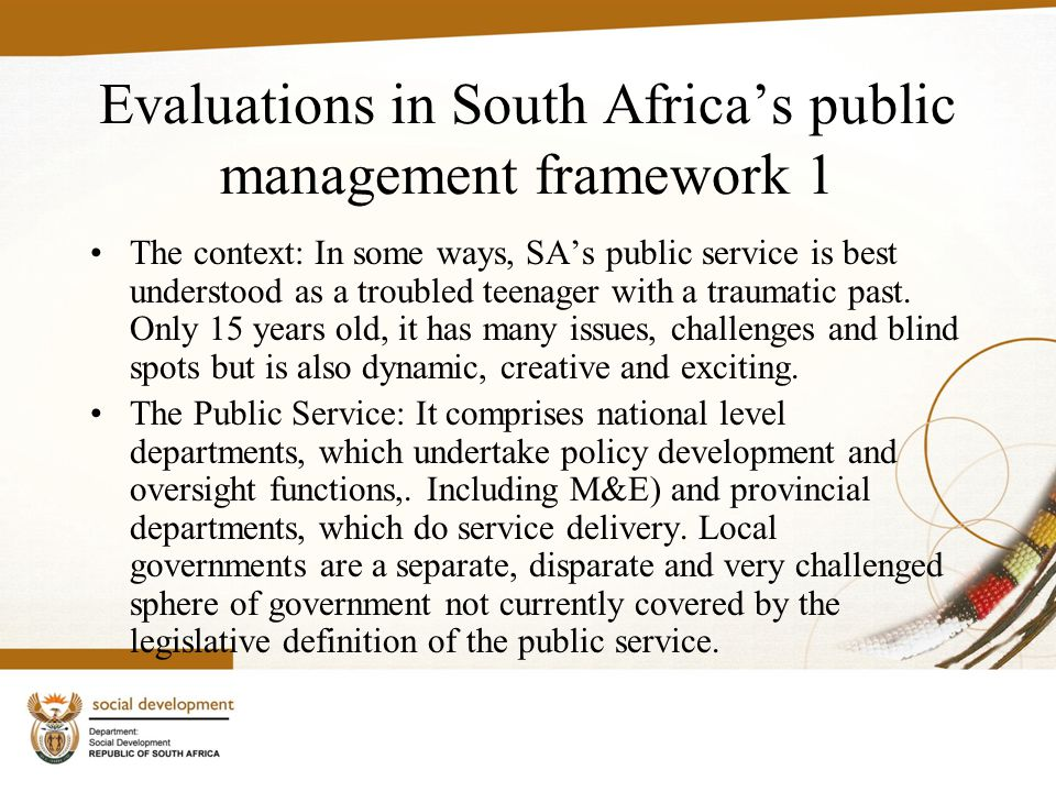 Evaluations in South Africa's public management framework 1 The context: In some ways, SA's public service is best understood as a troubled teenager with a traumatic past.