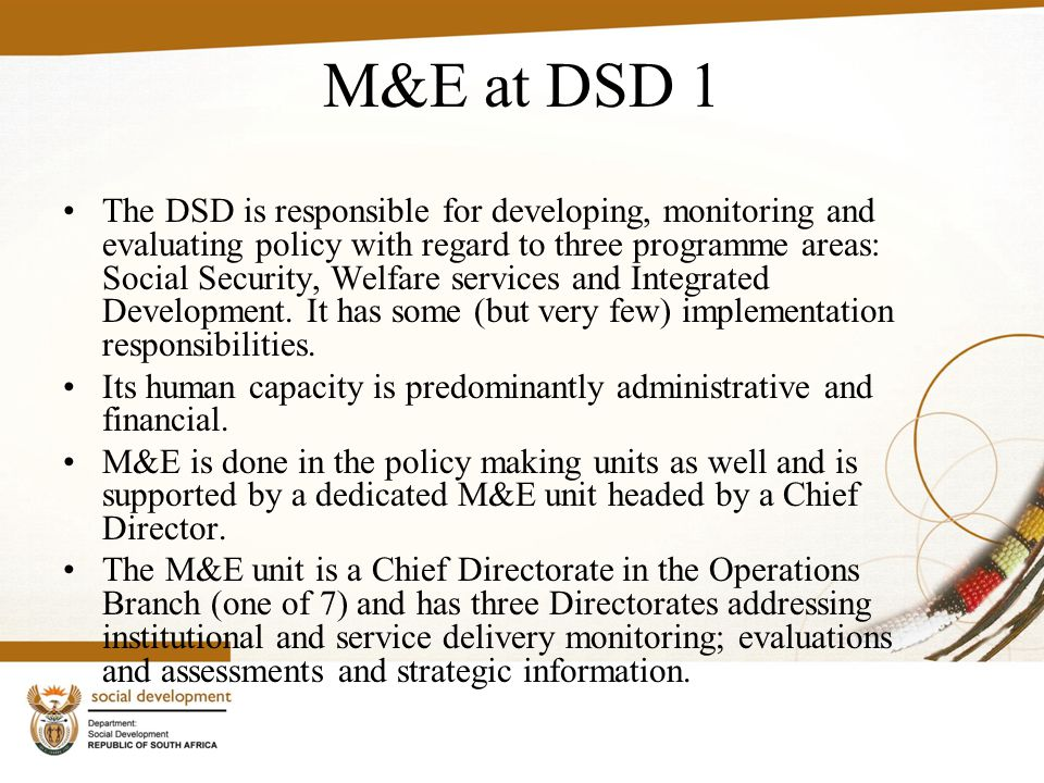 M&E at DSD 1 The DSD is responsible for developing, monitoring and evaluating policy with regard to three programme areas: Social Security, Welfare services and Integrated Development.