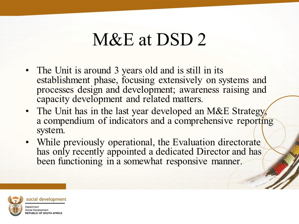 M&E at DSD 2 The Unit is around 3 years old and is still in its establishment phase, focusing extensively on systems and processes design and development; awareness raising and capacity development and related matters.