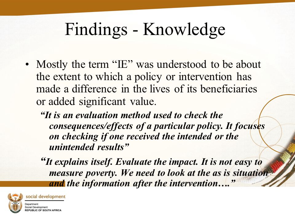 Findings - Knowledge Mostly the term IE was understood to be about the extent to which a policy or intervention has made a difference in the lives of its beneficiaries or added significant value.