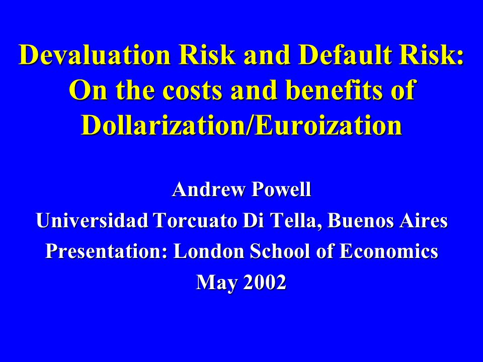 Devaluation Risk and Default Risk: On the costs and benefits of Dollarization/Euroization Andrew Powell Universidad Torcuato Di Tella, Buenos Aires Presentation: London School of Economics May 2002