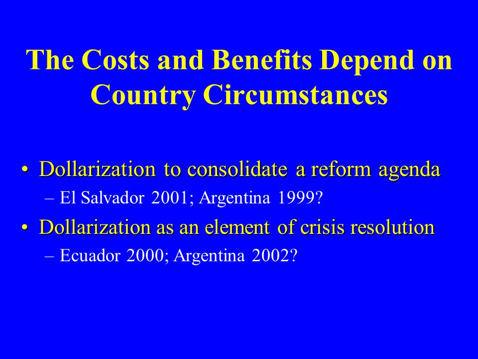 The Costs and Benefits Depend on Country Circumstances Dollarization to consolidate a reform agendaDollarization to consolidate a reform agenda –El Sa