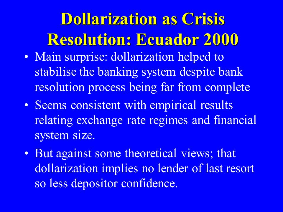 Dollarization as Crisis Resolution: Ecuador 2000 Main surprise: dollarization helped to stabilise the banking system despite bank resolution process being far from complete Seems consistent with empirical results relating exchange rate regimes and financial system size.