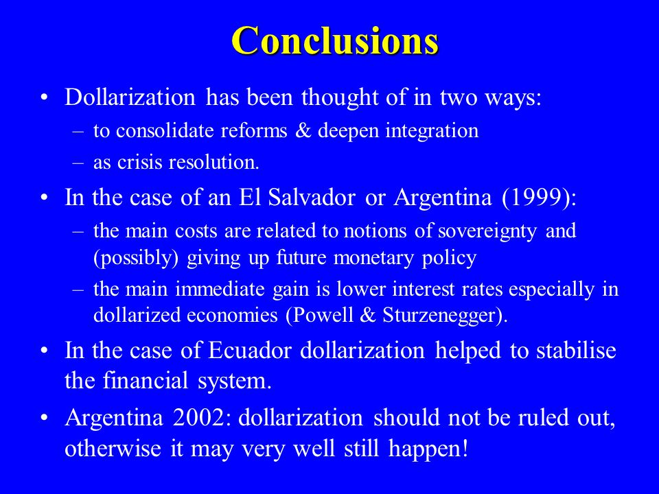 Conclusions Dollarization has been thought of in two ways: –to consolidate reforms & deepen integration –as crisis resolution.