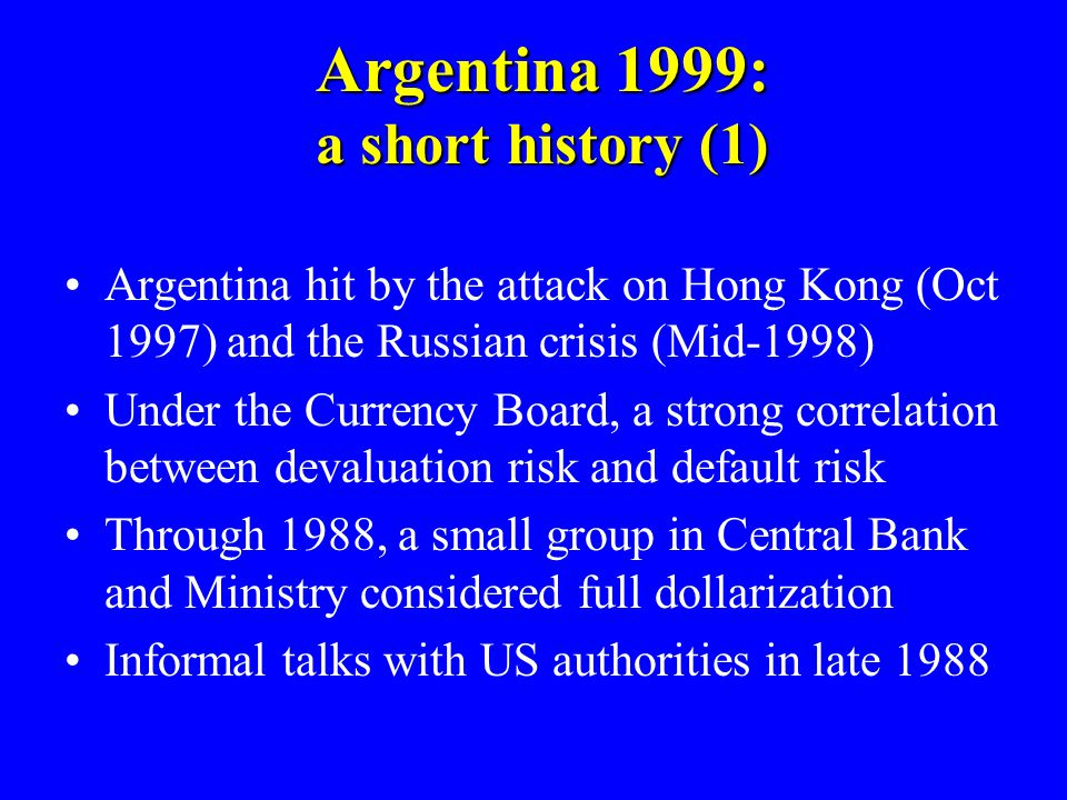 Argentina 1999: a short history (1) Argentina hit by the attack on Hong Kong (Oct 1997) and the Russian crisis (Mid-1998) Under the Currency Board, a strong correlation between devaluation risk and default risk Through 1988, a small group in Central Bank and Ministry considered full dollarization Informal talks with US authorities in late 1988
