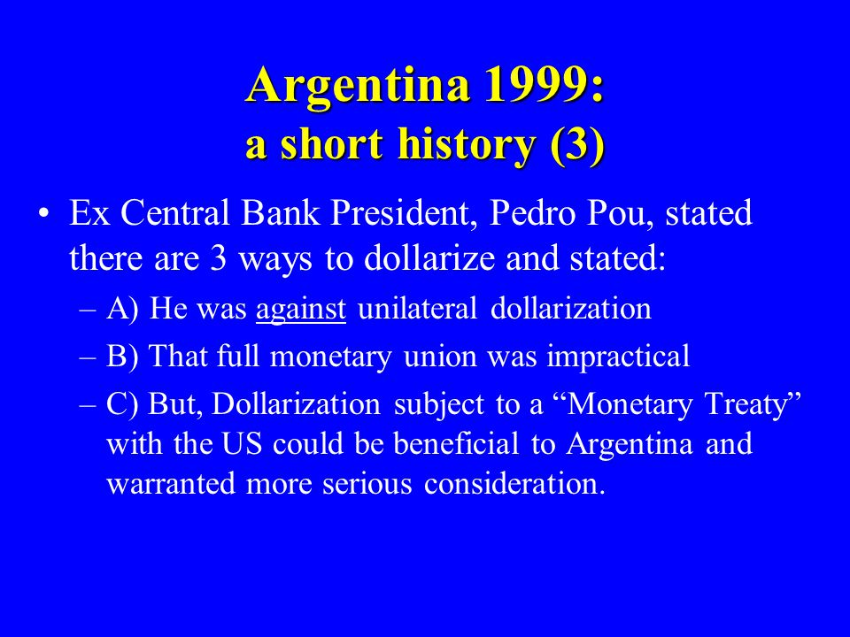 Argentina 1999: a short history (3) Ex Central Bank President, Pedro Pou, stated there are 3 ways to dollarize and stated: –A) He was against unilateral dollarization –B) That full monetary union was impractical –C) But, Dollarization subject to a Monetary Treaty with the US could be beneficial to Argentina and warranted more serious consideration.