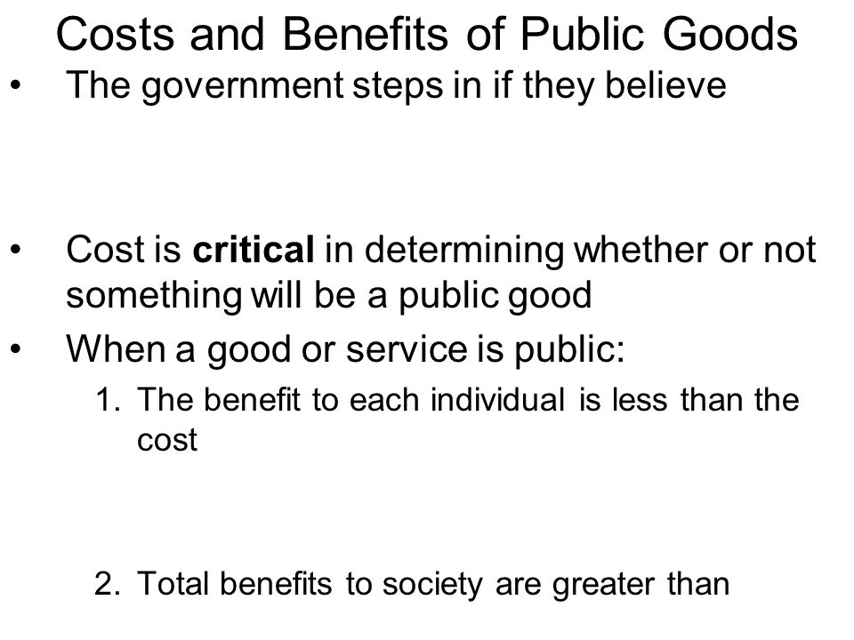 Costs and Benefits of Public Goods The government steps in if they believe Cost is critical in determining whether or not something will be a public g