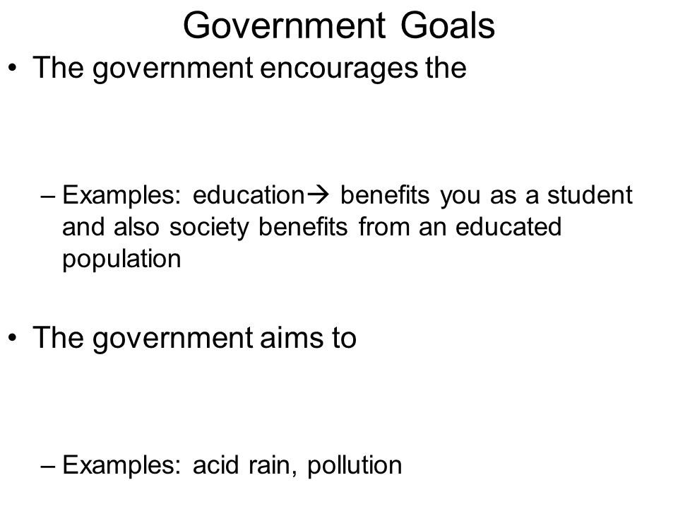 The government encourages the –Examples: education  benefits you as a student and also society benefits from an educated population The government ai