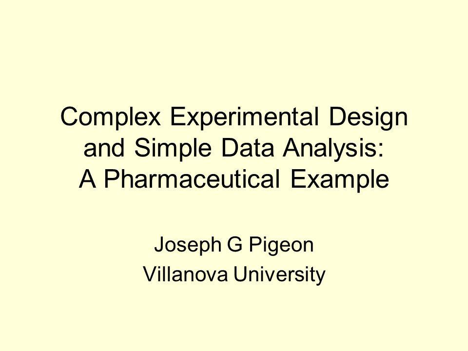 Complex Experimental Design and Simple Data Analysis: A Pharmaceutical Example Joseph G Pigeon Villanova University