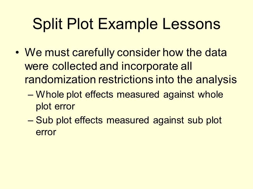 Split Plot Example Lessons We must carefully consider how the data were collected and incorporate all randomization restrictions into the analysis –Whole plot effects measured against whole plot error –Sub plot effects measured against sub plot error