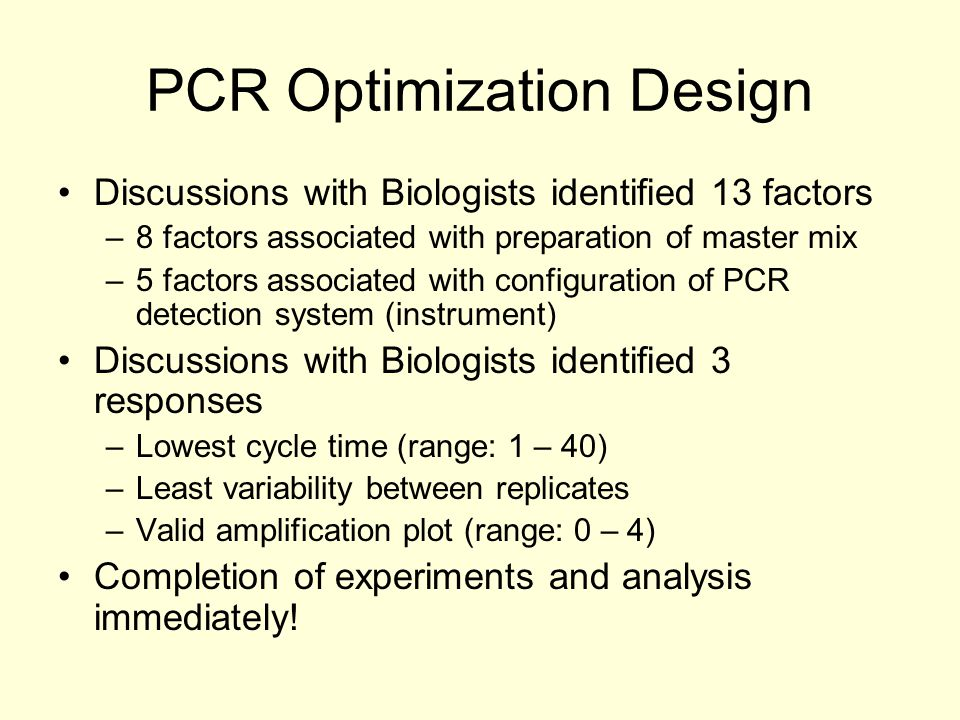 PCR Optimization Design Discussions with Biologists identified 13 factors –8 factors associated with preparation of master mix –5 factors associated with configuration of PCR detection system (instrument) Discussions with Biologists identified 3 responses –Lowest cycle time (range: 1 – 40) –Least variability between replicates –Valid amplification plot (range: 0 – 4) Completion of experiments and analysis immediately!