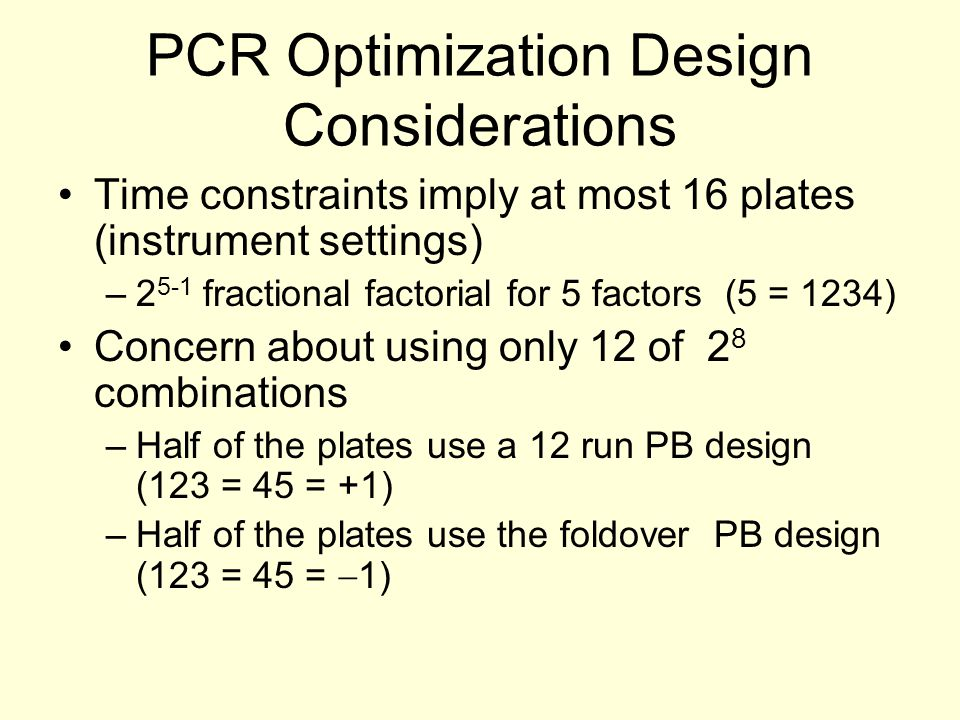 PCR Optimization Design Considerations Time constraints imply at most 16 plates (instrument settings) –2 5-1 fractional factorial for 5 factors (5 = 1
