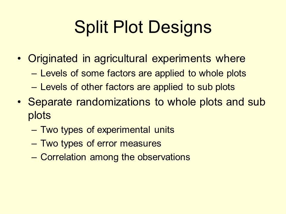 Split Plot Designs Originated in agricultural experiments where –Levels of some factors are applied to whole plots –Levels of other factors are applie