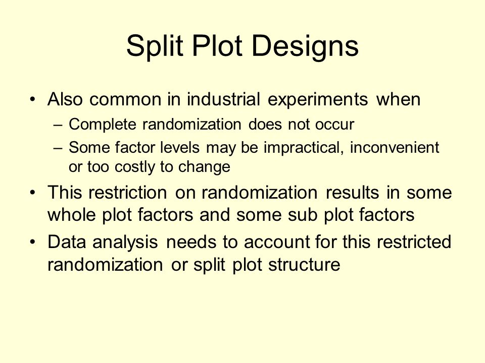 Split Plot Designs Also common in industrial experiments when –Complete randomization does not occur –Some factor levels may be impractical, inconveni