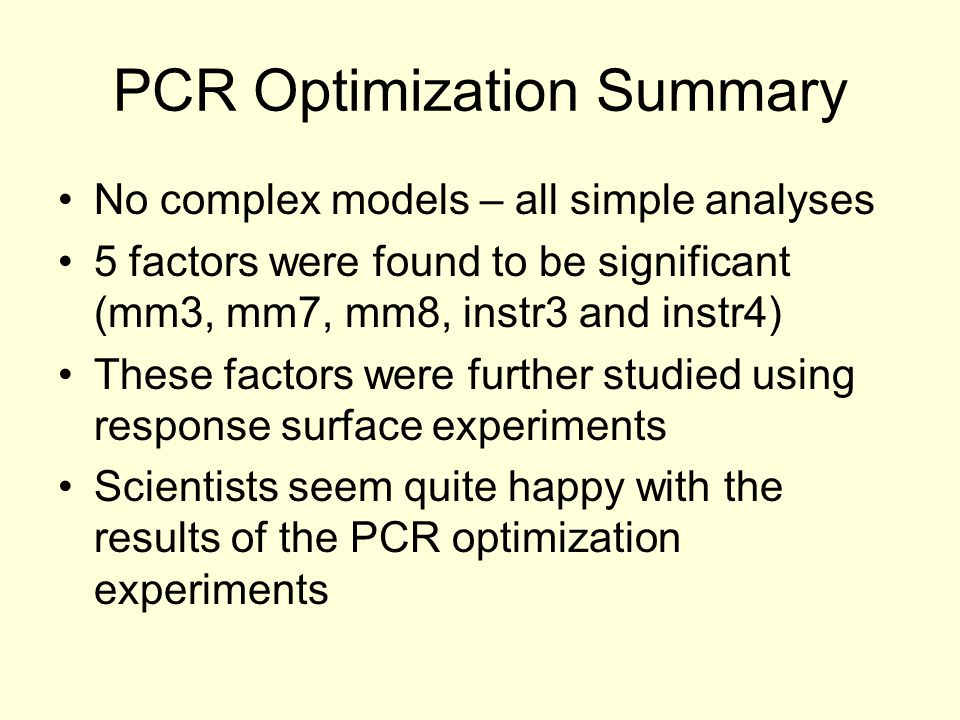 PCR Optimization Summary No complex models – all simple analyses 5 factors were found to be significant (mm3, mm7, mm8, instr3 and instr4) These factors were further studied using response surface experiments Scientists seem quite happy with the results of the PCR optimization experiments