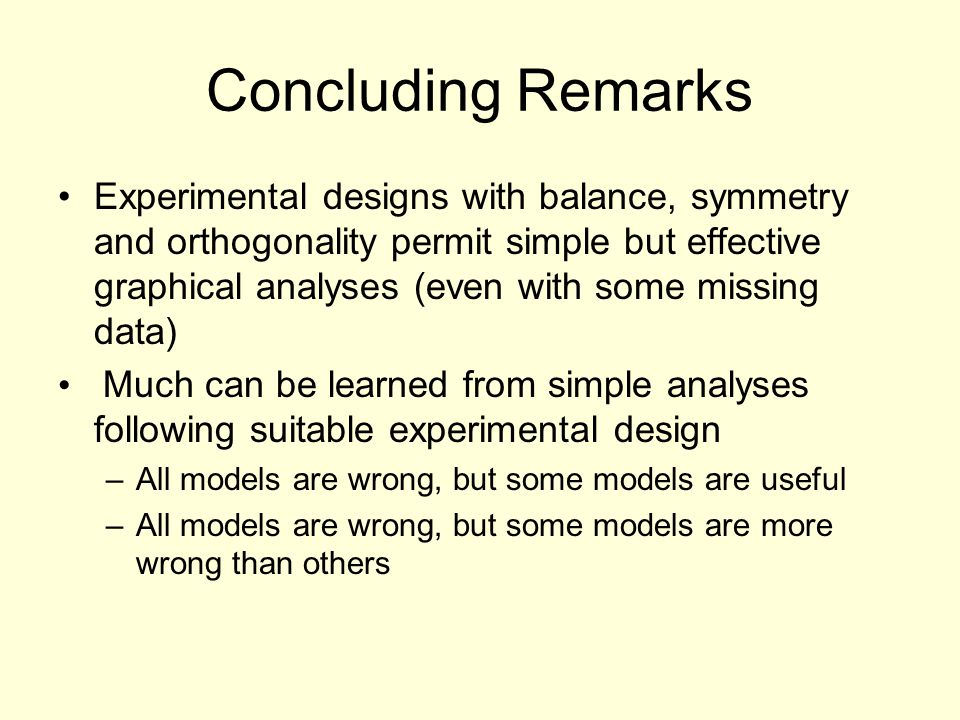 Concluding Remarks Experimental designs with balance, symmetry and orthogonality permit simple but effective graphical analyses (even with some missing data) Much can be learned from simple analyses following suitable experimental design –All models are wrong, but some models are useful –All models are wrong, but some models are more wrong than others